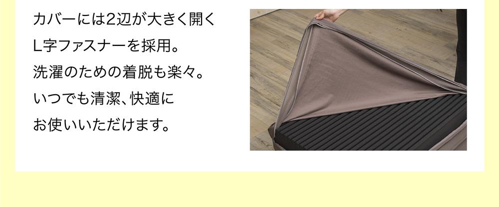 カバーには2辺が大きく開くL字ファスナーを採用。洗濯のための着脱も楽々。いつでも清潔、快適にお使いいただけます。